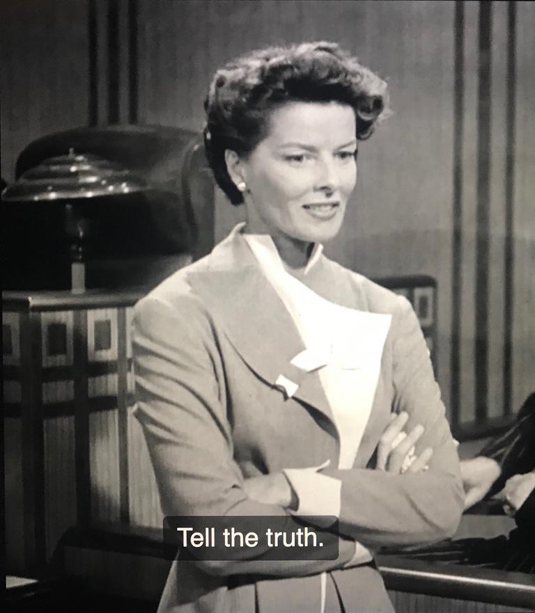 Katharine Hepburn in ADAM'S RIB, saying 'Tell the truth.'